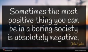 John Lydon quote : Sometimes the most positive ...