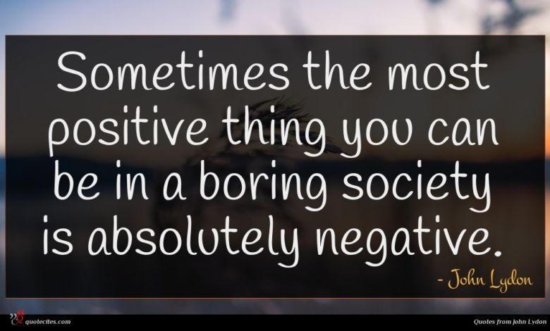 Sometimes the most positive thing you can be in a boring society is absolutely negative.