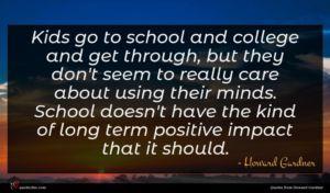 Howard Gardner quote : Kids go to school ...