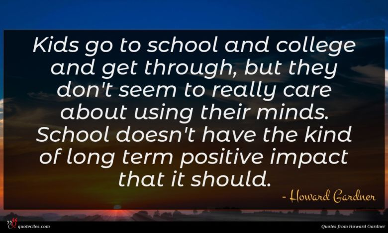 Kids go to school and college and get through, but they don't seem to really care about using their minds. School doesn't have the kind of long term positive impact that it should.