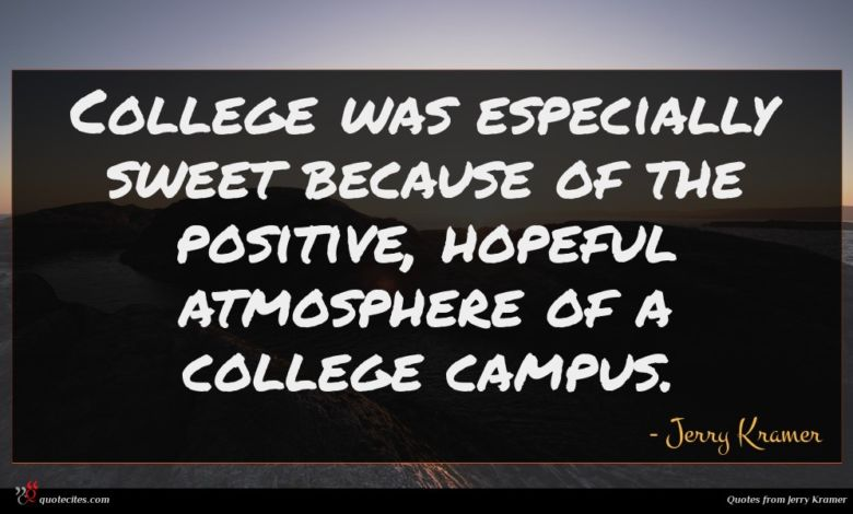 College was especially sweet because of the positive, hopeful atmosphere of a college campus.