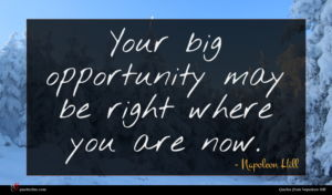 Napoleon Hill quote : Your big opportunity may ...