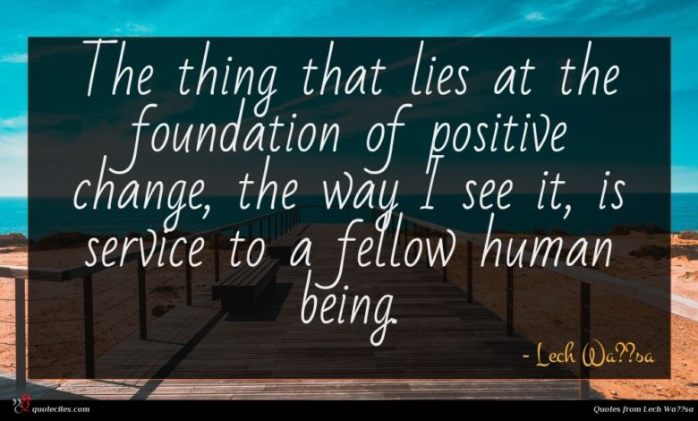 The thing that lies at the foundation of positive change, the way I see it, is service to a fellow human being.