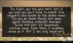 Rafael Nadal quote : You fight you try ...