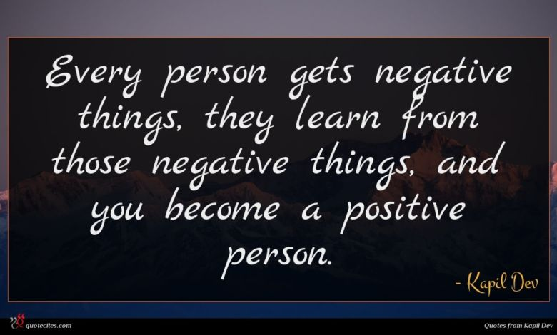 Every person gets negative things, they learn from those negative things, and you become a positive person.