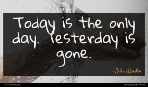 John Wooden quote : Today is the only ...