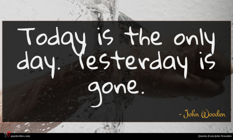 Today is the only day. Yesterday is gone.