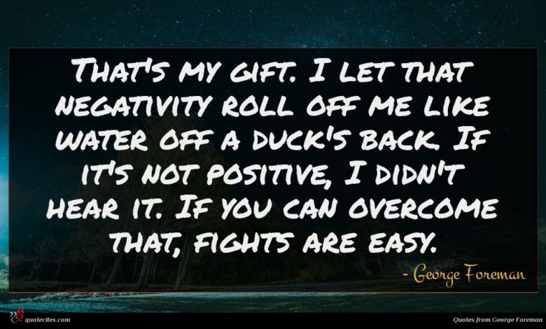 That's my gift. I let that negativity roll off me like water off a duck's back. If it's not positive, I didn't hear it. If you can overcome that, fights are easy.