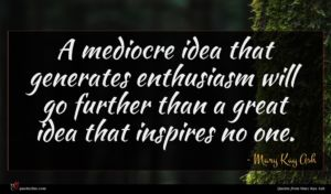 Mary Kay Ash quote : A mediocre idea that ...
