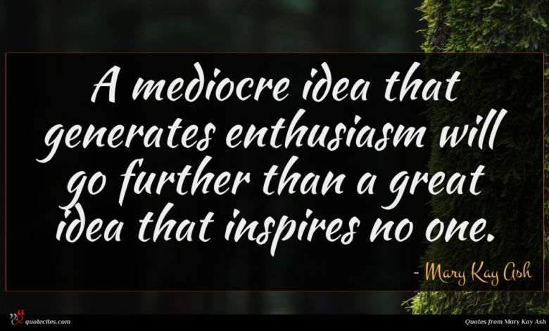A mediocre idea that generates enthusiasm will go further than a great idea that inspires no one.