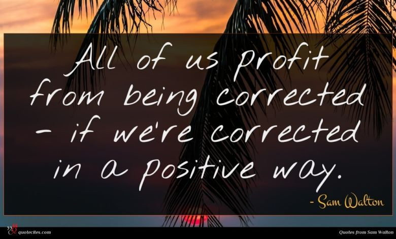 All of us profit from being corrected - if we're corrected in a positive way.