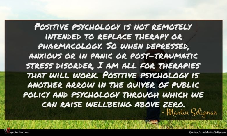 Positive psychology is not remotely intended to replace therapy or pharmacology. So when depressed, anxious or in panic or post-traumatic stress disorder, I am all for therapies that will work. Positive psychology is another arrow in the quiver of public policy and psychology through which we can raise wellbeing above zero.
