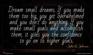 John H. Johnson quote : Dream small dreams If ...