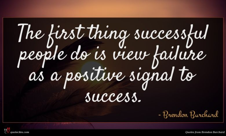 The first thing successful people do is view failure as a positive signal to success.
