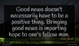 Patti Smith quote : Good news doesn't necessarily ...