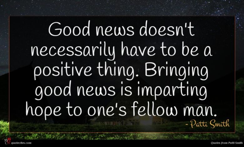 Good news doesn't necessarily have to be a positive thing. Bringing good news is imparting hope to one's fellow man.
