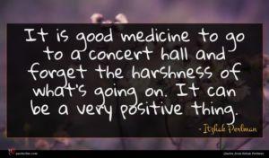 Itzhak Perlman quote : It is good medicine ...