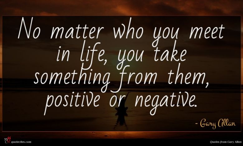 No matter who you meet in life, you take something from them, positive or negative.