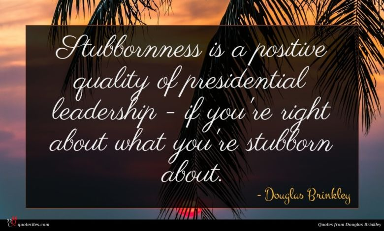 Stubbornness is a positive quality of presidential leadership - if you're right about what you're stubborn about.