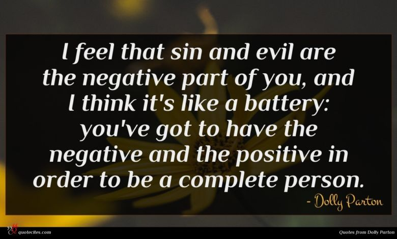I feel that sin and evil are the negative part of you, and I think it's like a battery: you've got to have the negative and the positive in order to be a complete person.