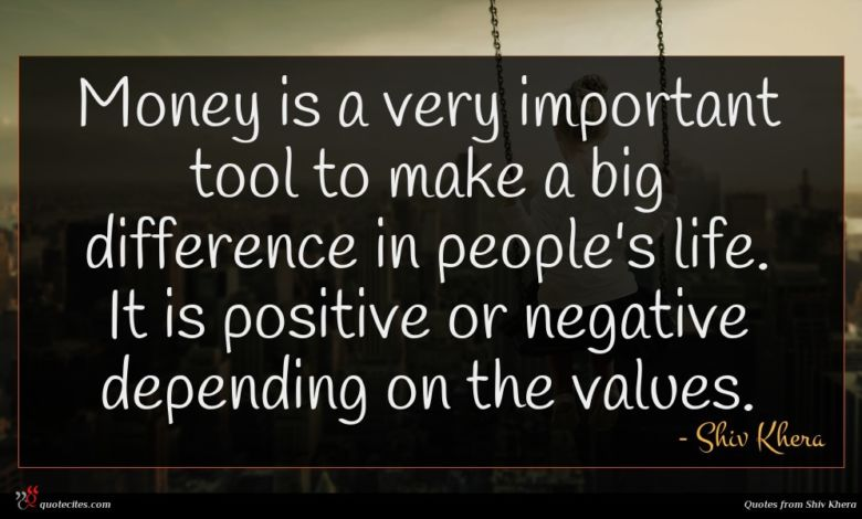 Money is a very important tool to make a big difference in people's life. It is positive or negative depending on the values.