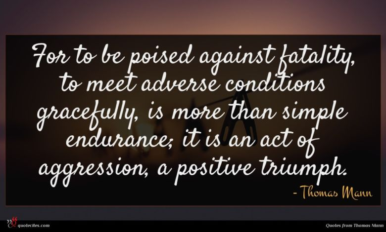 For to be poised against fatality, to meet adverse conditions gracefully, is more than simple endurance; it is an act of aggression, a positive triumph.