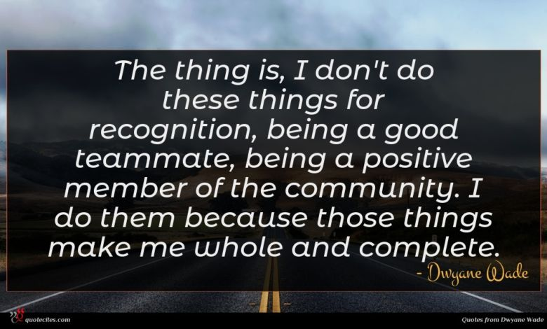The thing is, I don't do these things for recognition, being a good teammate, being a positive member of the community. I do them because those things make me whole and complete.