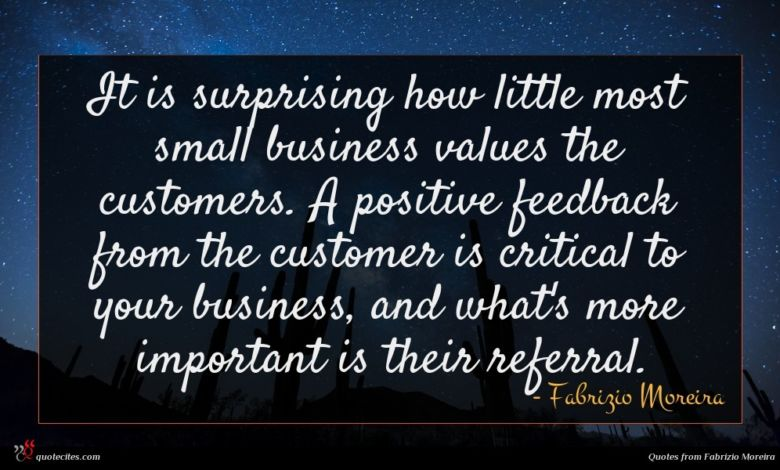 It is surprising how little most small business values the customers. A positive feedback from the customer is critical to your business, and what's more important is their referral.