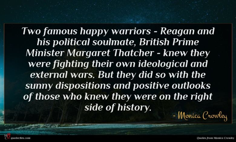 Two famous happy warriors - Reagan and his political soulmate, British Prime Minister Margaret Thatcher - knew they were fighting their own ideological and external wars. But they did so with the sunny dispositions and positive outlooks of those who knew they were on the right side of history.