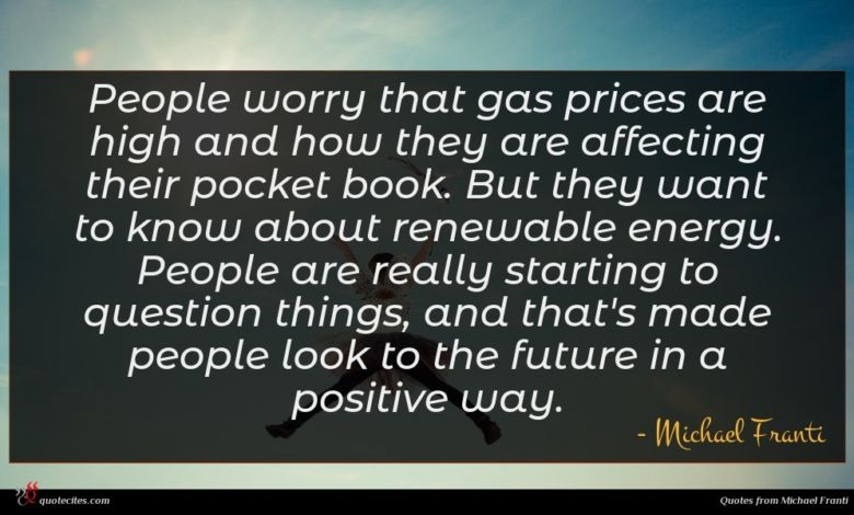 People worry that gas prices are high and how they are affecting their pocket book. But they want to know about renewable energy. People are really starting to question things, and that's made people look to the future in a positive way.