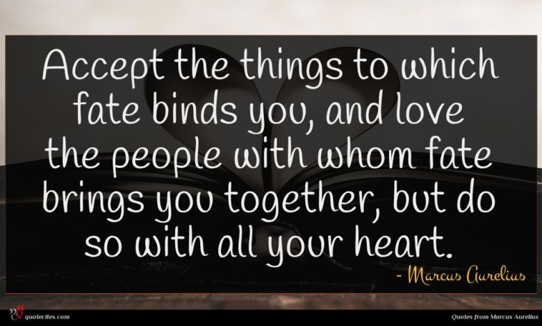 Accept the things to which fate binds you, and love the people with whom fate brings you together, but do so with all your heart.