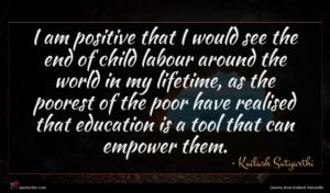 Kailash Satyarthi quote : I am positive that ...