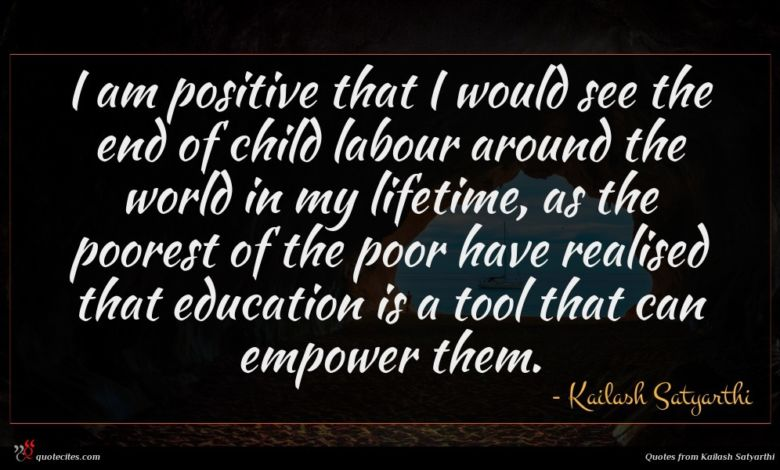 I am positive that I would see the end of child labour around the world in my lifetime, as the poorest of the poor have realised that education is a tool that can empower them.