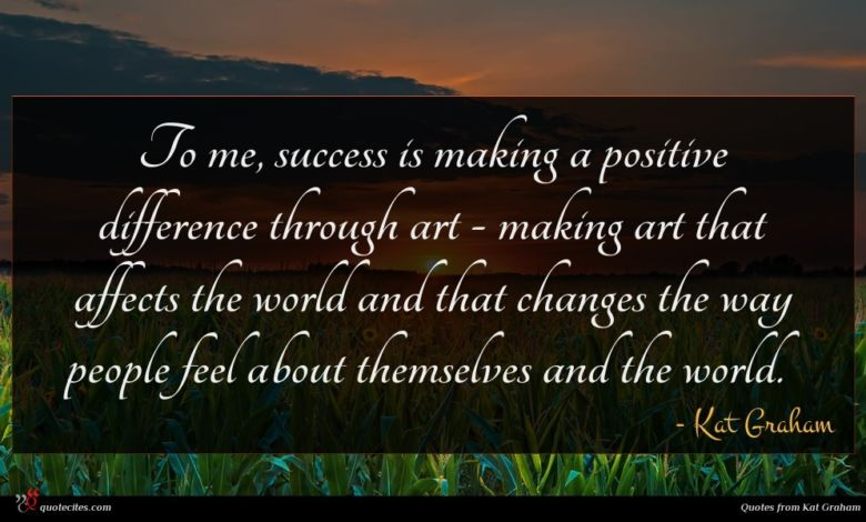 To me, success is making a positive difference through art - making art that affects the world and that changes the way people feel about themselves and the world.