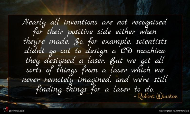 Nearly all inventions are not recognised for their positive side either when they're made. So, for example, scientists didn't go out to design a CD machine: they designed a laser. But we got all sorts of things from a laser which we never remotely imagined, and we're still finding things for a laser to do.