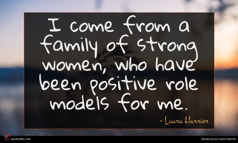 I come from a family of strong women, who have been positive role models for me.
