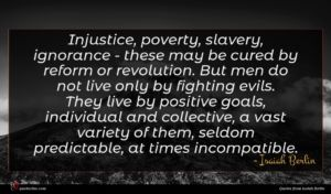 Isaiah Berlin quote : Injustice poverty slavery ignorance ...