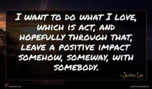 Justin Lee quote : I want to do ...