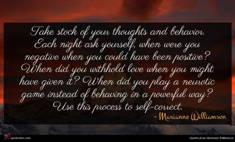 Take stock of your thoughts and behavior. Each night ask yourself, when were you negative when you could have been positive? When did you withhold love when you might have given it? When did you play a neurotic game instead of behaving in a powerful way? Use this process to self-correct.