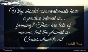Wendell Berry quote : Why should conservationists have ...