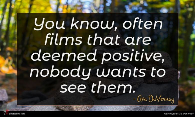 You know, often films that are deemed positive, nobody wants to see them.