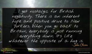 John Oliver quote : I get nostalgic for ...