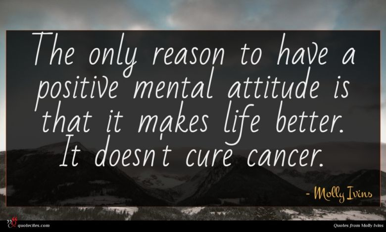 The only reason to have a positive mental attitude is that it makes life better. It doesn't cure cancer.