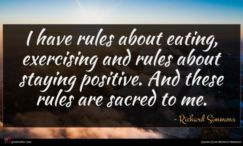 I have rules about eating, exercising and rules about staying positive. And these rules are sacred to me.