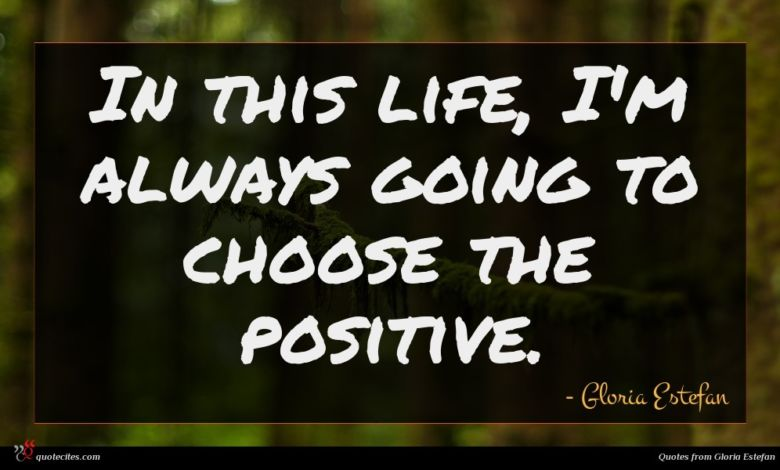 In this life, I'm always going to choose the positive.