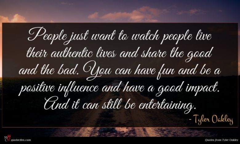 People just want to watch people live their authentic lives and share the good and the bad. You can have fun and be a positive influence and have a good impact. And it can still be entertaining.