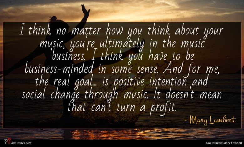 I think no matter how you think about your music, you're ultimately in the music 'business.' I think you have to be business-minded in some sense. And for me, the real goal... is positive intention and social change through music. It doesn't mean that can't turn a profit.