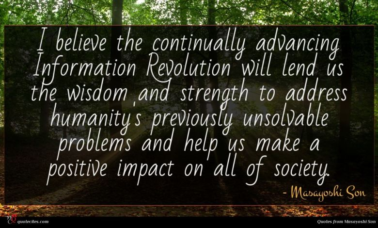 I believe the continually advancing Information Revolution will lend us the wisdom and strength to address humanity's previously unsolvable problems and help us make a positive impact on all of society.