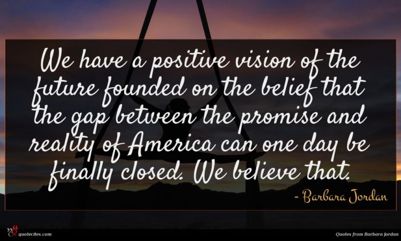 We have a positive vision of the future founded on the belief that the gap between the promise and reality of America can one day be finally closed. We believe that.