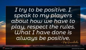 Pep Guardiola quote : I try to be ...